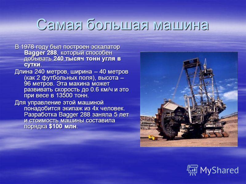 Самая большая машина В 1978 году был построен эскалатор Bagger 288, который способен добывать 240 тысяч тонн угля в сутки. Длина 240 метров, ширина – 40 метров (как 2 футбольных поля), высота – 96 метров. Эта махина может развивать скорость до 0.6 км