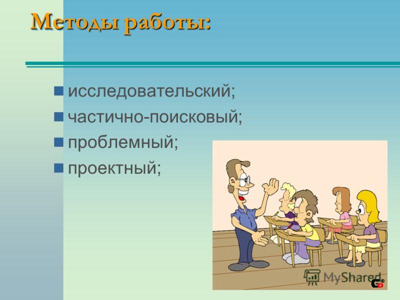 Методы работы: исследовательский; частично-поисковый; проблемный; проектный;
