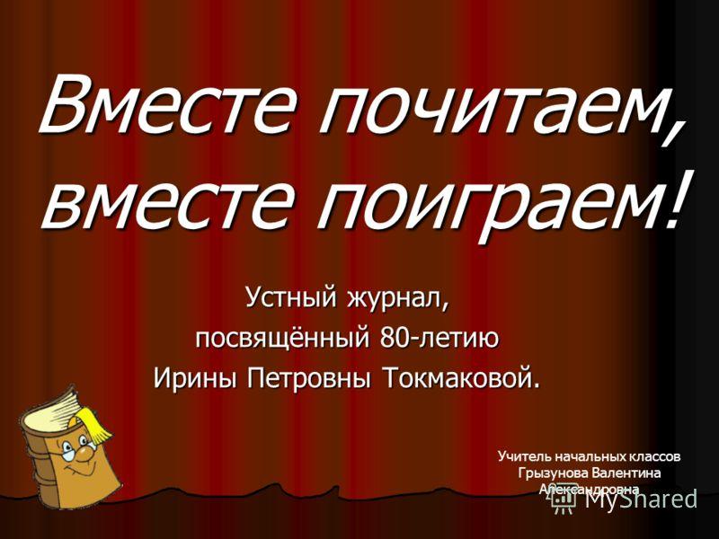 Устный журнал, посвящённый 80-летию Ирины Петровны Токмаковой. Вместе почитаем, вместе поиграем! Учитель начальных классов Грызунова Валентина Александровна