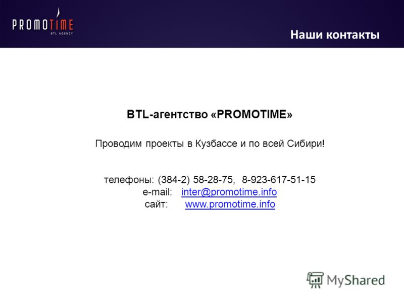 Наши контакты BTL-агентство «PROMOTIME» Проводим проекты в Кузбассе и по всей Сибири! телефоны: (384-2) 58-28-75, 8-923-617-51-15 e-mail: inter@promotime.infointer@promotime.info cайт: www.promotime.infowww.promotime.info