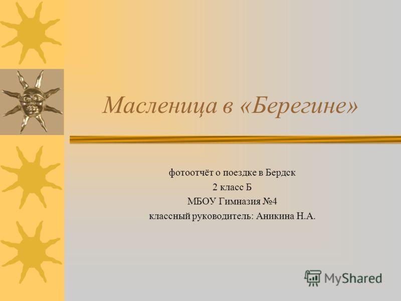 Масленица в «Берегине» фотоотчёт о поездке в Бердск 2 класс Б МБОУ Гимназия 4 классный руководитель: Аникина Н.А.
