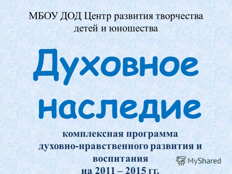 МБОУ ДОД Центр развития творчества детей и юношества Духовное наследие комплексная программа духовно-нравственного развития и воспитания на 2011 – 2015 гг.