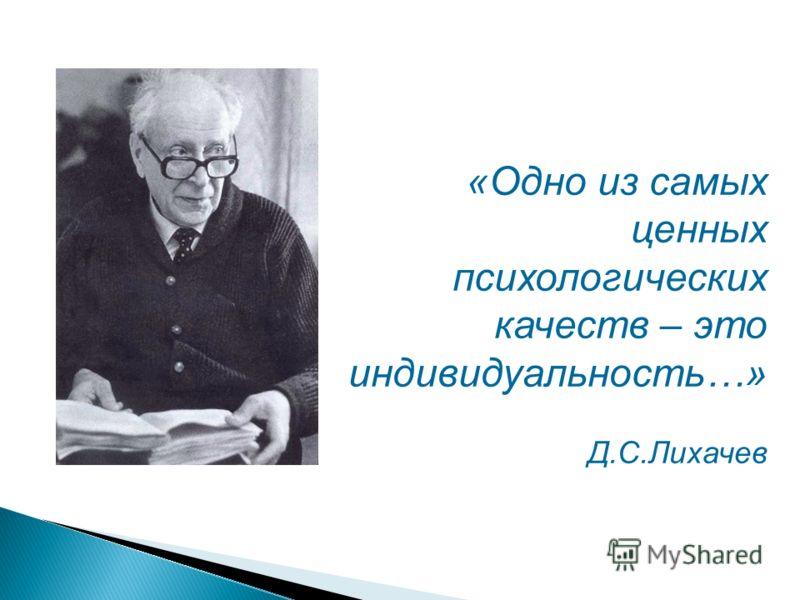 «Одно из самых ценных психологических качеств – это индивидуальность…» Д.С.Лихачев