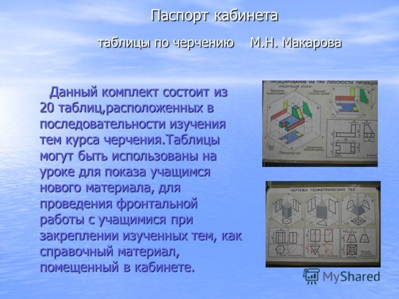Паспорт кабинета таблицы по черчению М.Н. Макарова Паспорт кабинета таблицы по черчению М.Н. Макарова Данный комплект состоит из 20 таблиц,расположенных в последовательности изучения тем курса черчения.Таблицы могут быть использованы на уроке для пок