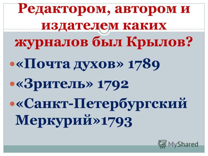 Редактором, автором и издателем каких журналов был Крылов? «Почта духов» 1789 «Зритель» 1792 «Санкт-Петербургский Меркурий»1793