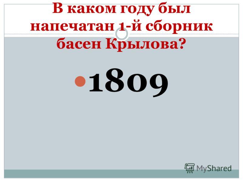 В каком году был напечатан 1-й сборник басен Крылова? 1809