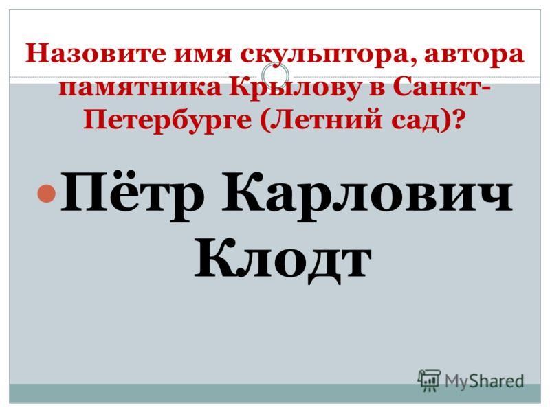 Назовите имя скульптора, автора памятника Крылову в Санкт- Петербурге (Летний сад)? Пётр Карлович Клодт