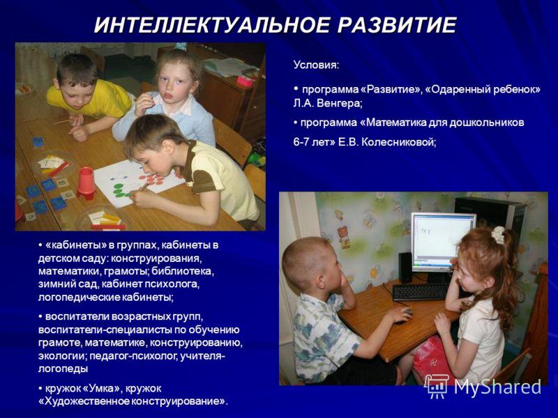 ИНТЕЛЛЕКТУАЛЬНОЕ РАЗВИТИЕ Условия: программа «Развитие», «Одаренный ребенок» Л.А. Венгера; программа «Математика для дошкольников 6-7 лет» Е.В. Колесниковой; «кабинеты» в группах, кабинеты в детском саду: конструирования, математики, грамоты; библиот