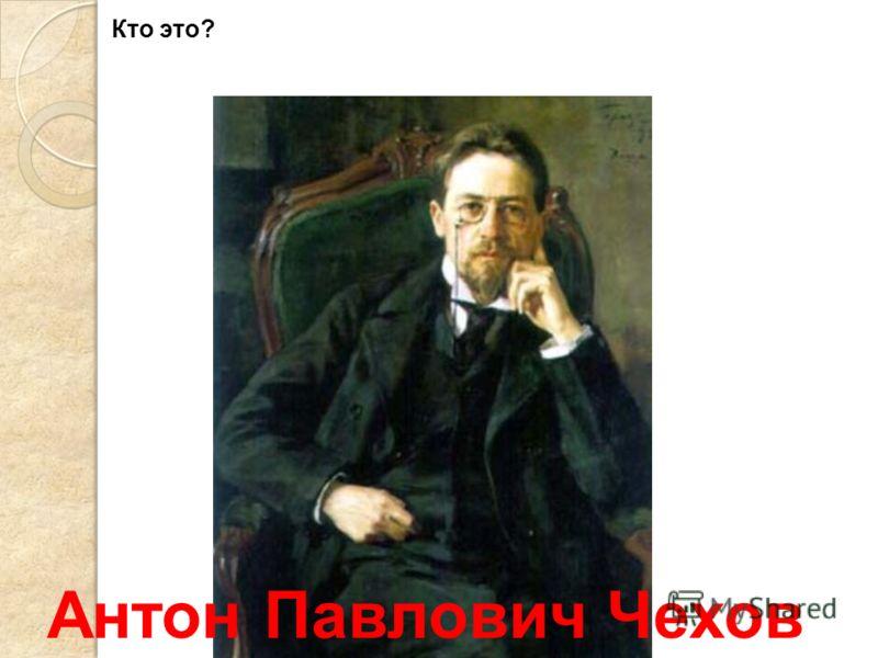 Антон Павлович Чехов Кто это?