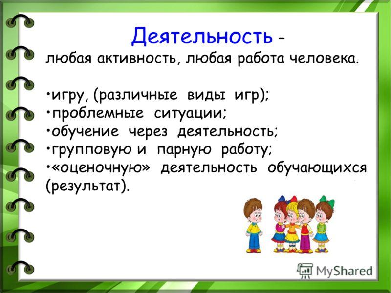 Деятельность – любая активность, любая работа человека. игру, (различные виды игр); проблемные ситуации; обучение через деятельность; групповую и парную работу; «оценочную» деятельность обучающихся (результат).