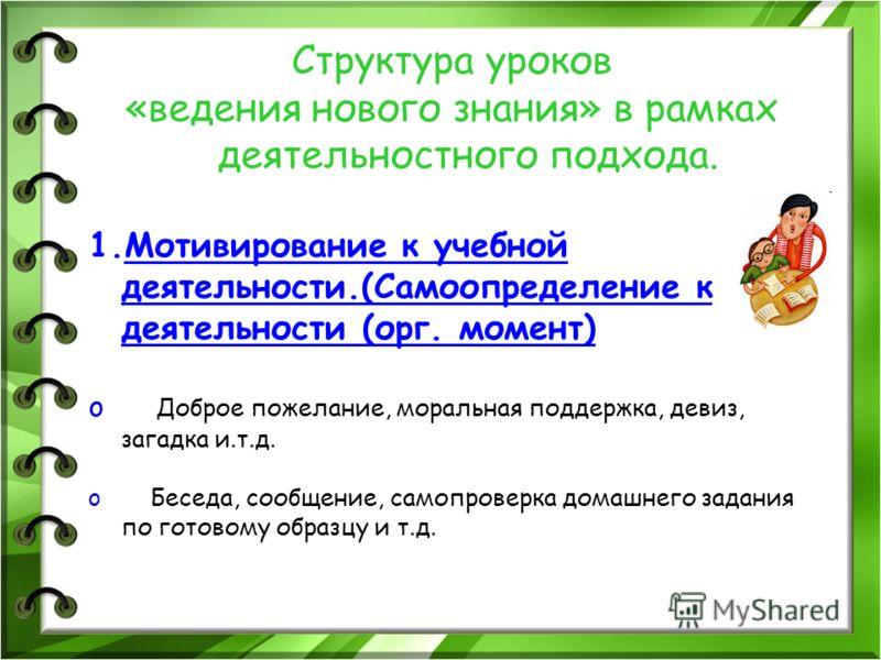 Структура уроков «ведения нового знания» в рамках деятельностного подхода. 1.Мотивирование к учебной деятельности.(Самоопределение к деятельности (орг. момент) o Доброе пожелание, моральная поддержка, девиз, загадка и.т.д. o Беседа, сообщение, самопр