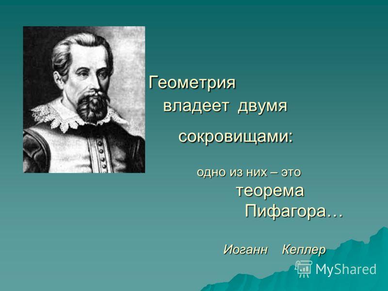 Геометрия владеет д д д двумя сокровищами: одно из них – это теорема Пифагора… Иоганн К Кеплер