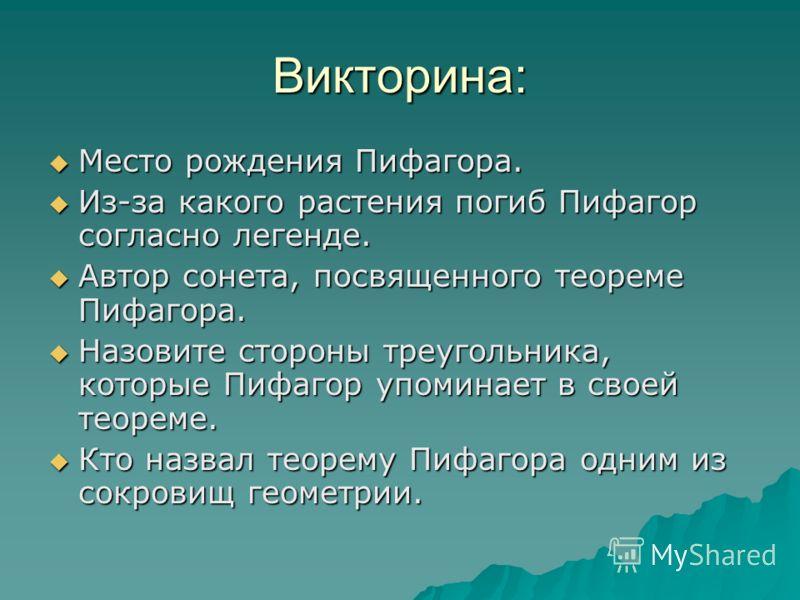 Викторина: Место рождения Пифагора. Место рождения Пифагора. Из-за какого растения погиб Пифагор согласно легенде. Из-за какого растения погиб Пифагор согласно легенде. Автор сонета, посвященного теореме Пифагора. Автор сонета, посвященного теореме П