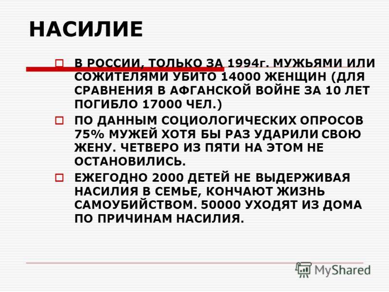 НАСИЛИЕ В РОССИИ, ТОЛЬКО ЗА 1994г. МУЖЬЯМИ ИЛИ СОЖИТЕЛЯМИ УБИТО 14000 ЖЕНЩИН (ДЛЯ СРАВНЕНИЯ В АФГАНСКОЙ ВОЙНЕ ЗА 10 ЛЕТ ПОГИБЛО 17000 ЧЕЛ.) ПО ДАННЫМ СОЦИОЛОГИЧЕСКИХ ОПРОСОВ 75% МУЖЕЙ ХОТЯ БЫ РАЗ УДАРИЛИ СВОЮ ЖЕНУ. ЧЕТВЕРО ИЗ ПЯТИ НА ЭТОМ НЕ ОСТАНОВИ