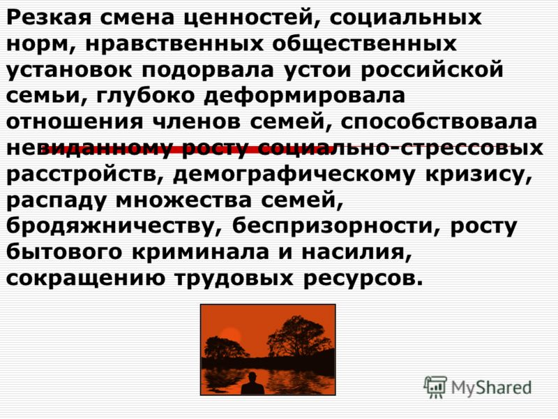 Резкая смена ценностей, социальных норм, нравственных общественных установок подорвала устои российской семьи, глубоко деформировала отношения членов семей, способствовала невиданному росту социально-стрессовых расстройств, демографическому кризису,