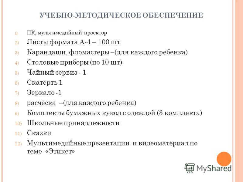 УЧЕБНО-МЕТОДИЧЕСКОЕ ОБЕСПЕЧЕНИЕ 1) ПК, мультимедийный проектор 2) Листы формата А-4 – 100 шт 3) Карандаши, фломастеры –(для каждого ребенка) 4) Столовые приборы (по 10 шт) 5) Чайный сервиз - 1 6) Скатерть 1 7) Зеркало -1 8) расчёска –(для каждого реб