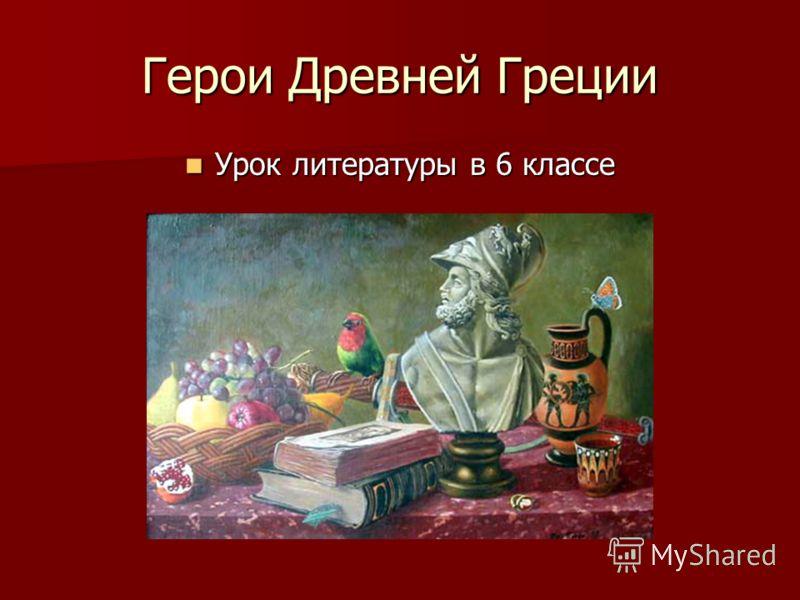 Герои Древней Греции Урок литературы в 6 классе Урок литературы в 6 классе