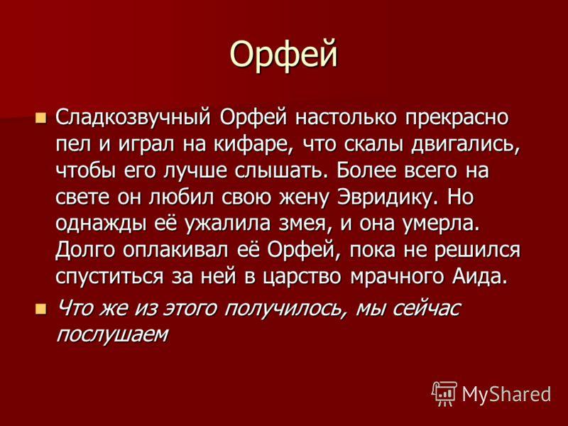 Орфей Сладкозвучный Орфей настолько прекрасно пел и играл на кифаре, что скалы двигались, чтобы его лучше слышать. Более всего на свете он любил свою жену Эвридику. Но однажды её ужалила змея, и она умерла. Долго оплакивал её Орфей, пока не решился с