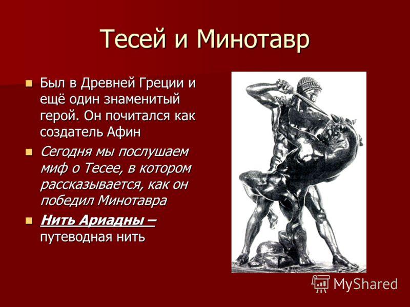 Тесей и Минотавр Был в Древней Греции и ещё один знаменитый герой. Он почитался как создатель Афин Был в Древней Греции и ещё один знаменитый герой. Он почитался как создатель Афин Сегодня мы послушаем миф о Тесее, в котором рассказывается, как он по