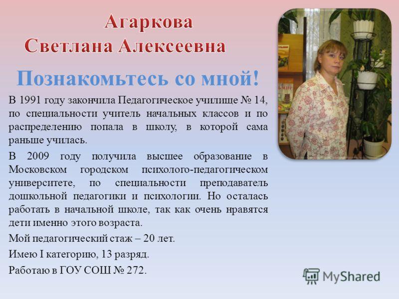 Познакомьтесь со мной! В 1991 году закончила Педагогическое училище 14, по специальности учитель начальных классов и по распределению попала в школу, в которой сама раньше училась. В 2009 году получила высшее образование в Московском городском психол