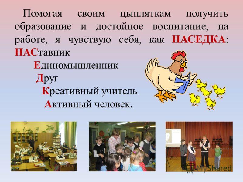 Помогая своим цыпляткам получить образование и достойное воспитание, на работе, я чувствую себя, как НАСЕДКА: НАСтавник Единомышленник Друг Креативный учитель Активный человек.