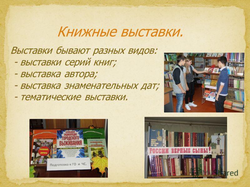 Книжные выставки. Выставки бывают разных видов: - выставки серий книг; - выставка автора; - выставка знаменательных дат; - тематические выставки.