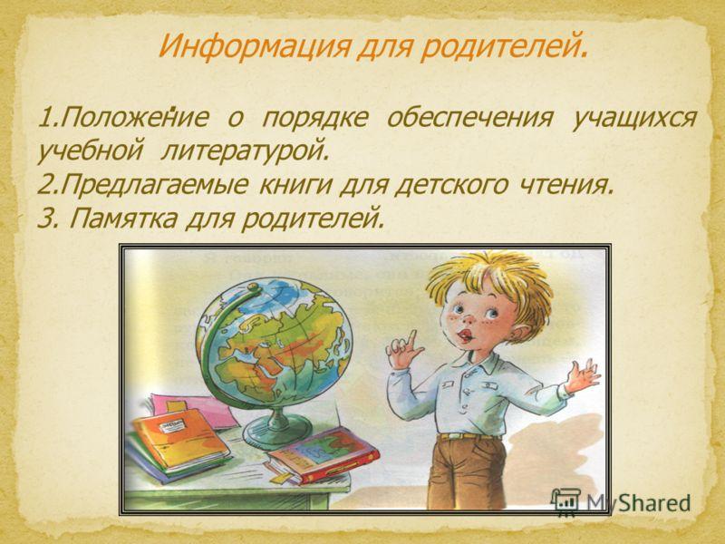 . Информация для родителей. 1.Положение о порядке обеспечения учащихся учебной литературой. 2.Предлагаемые книги для детского чтения. 3. Памятка для родителей.