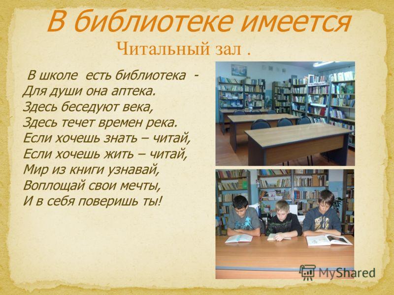 Читальный зал. В библиотеке имеется В школе есть библиотека - Для души она аптека. Здесь беседуют века, Здесь течет времен река. Если хочешь знать – читай, Если хочешь жить – читай, Мир из книги узнавай, Воплощай свои мечты, И в себя поверишь ты!