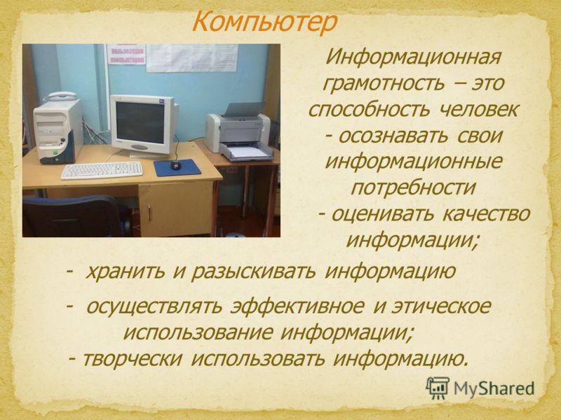 Компьютер Информационная грамотность – это способность человек - осознавать свои информационные потребности - оценивать качество информации; - осуществлять эффективное и этическое использование информации; - творчески использовать информацию. - храни