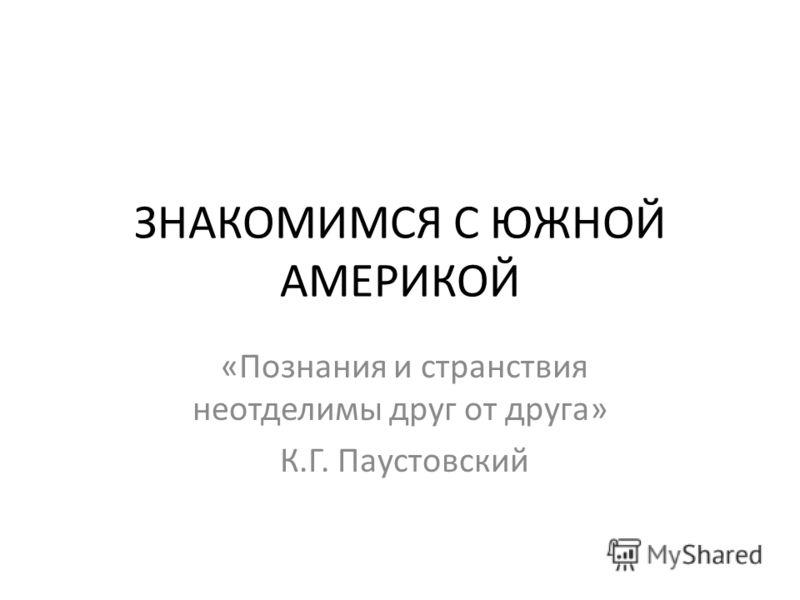 ЗНАКОМИМСЯ С ЮЖНОЙ АМЕРИКОЙ «Познания и странствия неотделимы друг от друга» К.Г. Паустовский