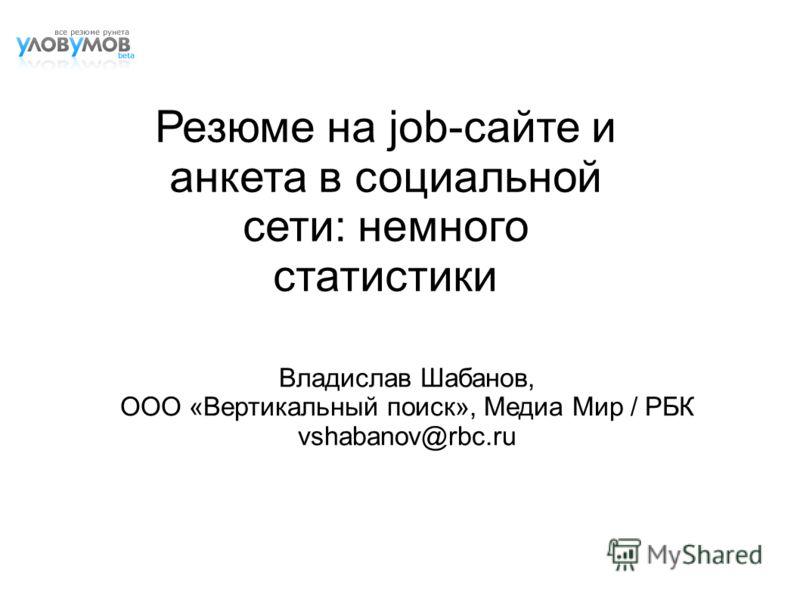 Резюме на job-сайте и анкета в социальной сети: немного статистики Владислав Шабанов, ООО «Вертикальный поиск», Медиа Мир / РБК vshabanov@rbc.ru