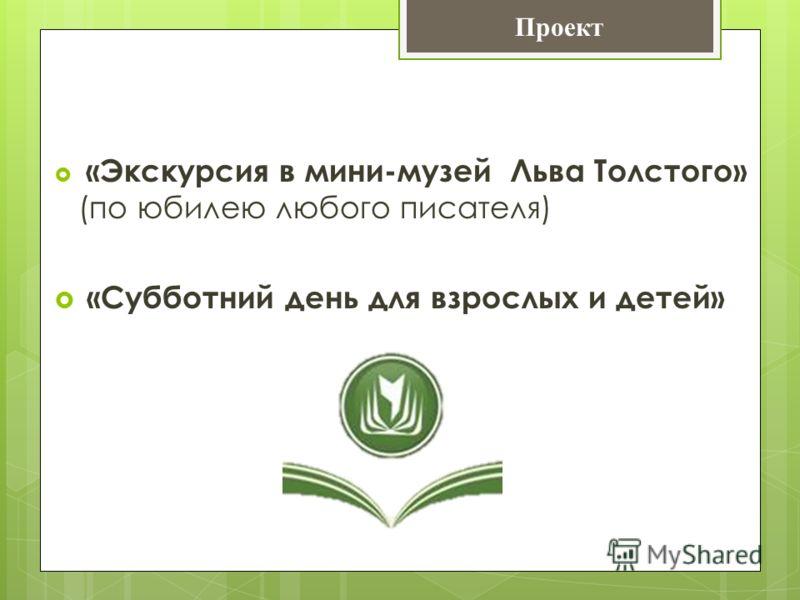 «Экскурсия в мини-музей Льва Толстого» (по юбилею любого писателя) «Субботний день для взрослых и детей» Проект