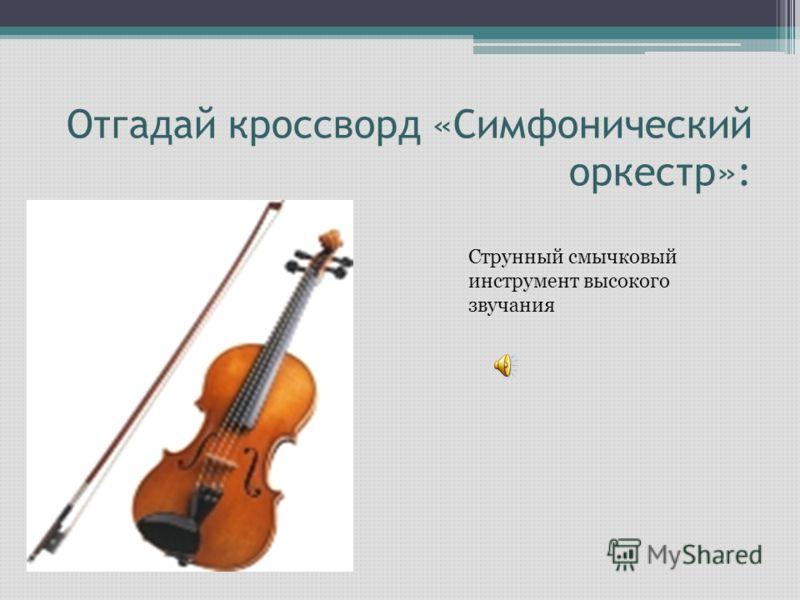 Отгадай кроссворд «Симфонический оркестр»: Струнный смычковый инструмент высокого звучания