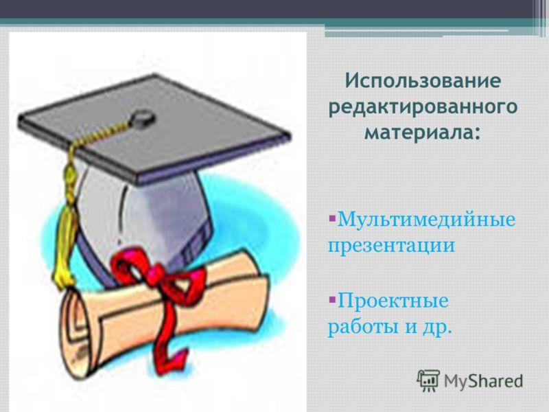 Использование редактированного материала: Мультимедийные презентации Проектные работы и др.