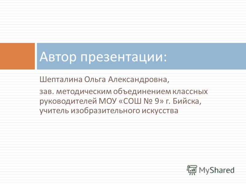 Шепталина Ольга Александровна, зав. методическим объединением классных руководителей МОУ « СОШ 9» г. Бийска, учитель изобразительного искусства Автор презентации :