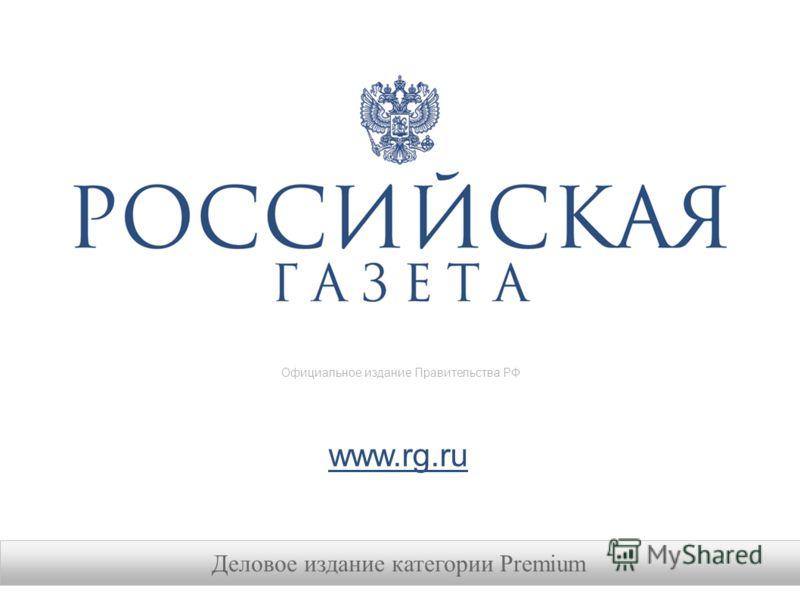 Деловое издание категории Premium www.rg.ru Официальное издание Правительства РФ