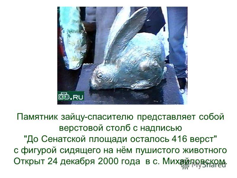 Памятник зайцу-спасителю представляет собой верстовой столб с надписью До Сенатской площади осталось 416 верст с фигурой сидящего на нём пушистого животного Открыт 24 декабря 2000 года в с. Михайловском.