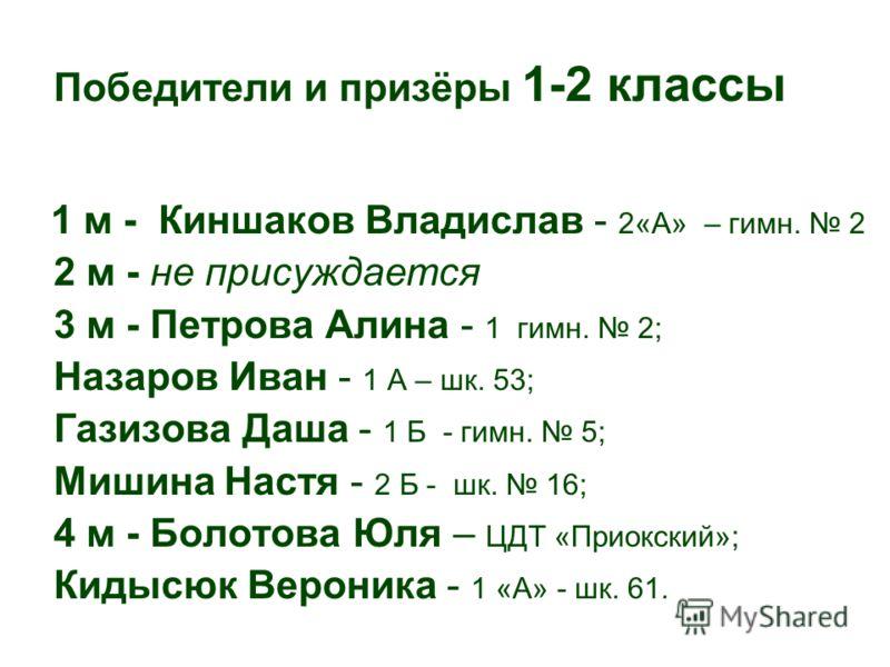 Победители и призёры 1-2 классы 1 м - Киншаков Владислав - 2«А» – гимн. 2 2 м - не присуждается 3 м - Петрова Алина - 1 гимн. 2; Назаров Иван - 1 А – шк. 53; Газизова Даша - 1 Б - гимн. 5; Мишина Настя - 2 Б - шк. 16; 4 м - Болотова Юля – ЦДТ «Приокс