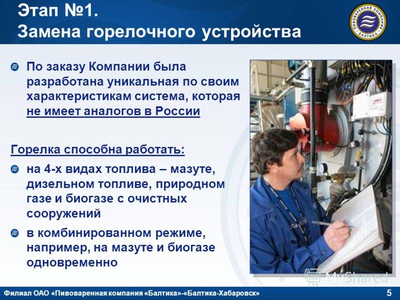 5 Филиал ОАО «Пивоваренная компания «Балтика»-«Балтика-Хабаровск» Этап 1. Замена горелочного устройства По заказу Компании была разработана уникальная по своим характеристикам система, которая не имеет аналогов в России Горелка способна работать: на