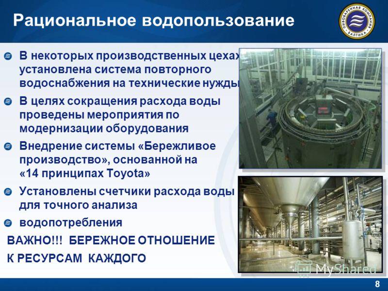 8 В некоторых производственных цехах установлена система повторного водоснабжения на технические нужды В целях сокращения расхода воды проведены мероприятия по модернизации оборудования Внедрение системы «Бережливое производство», основанной на «14 п