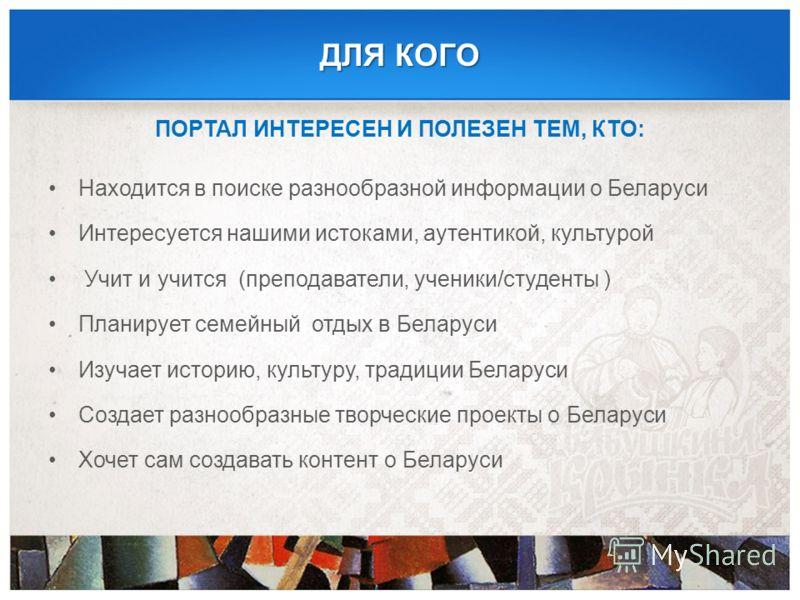 ДЛЯ КОГО ПОРТАЛ ИНТЕРЕСЕН И ПОЛЕЗЕН ТЕМ, КТО: Находится в поиске разнообразной информации о Беларуси Интересуется нашими истоками, аутентикой, культурой Учит и учится (преподаватели, ученики/студенты ) Планирует семейный отдых в Беларуси Изучает исто