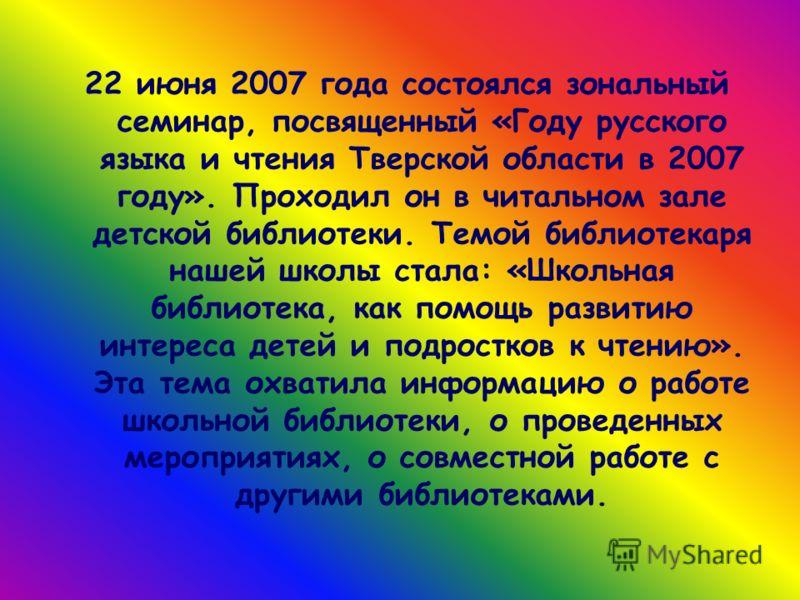 22 июня 2007 года состоялся зональный семинар, посвященный «Году русского языка и чтения Тверской области в 2007 году». Проходил он в читальном зале детской библиотеки. Темой библиотекаря нашей школы стала: «Школьная библиотека, как помощь развитию и