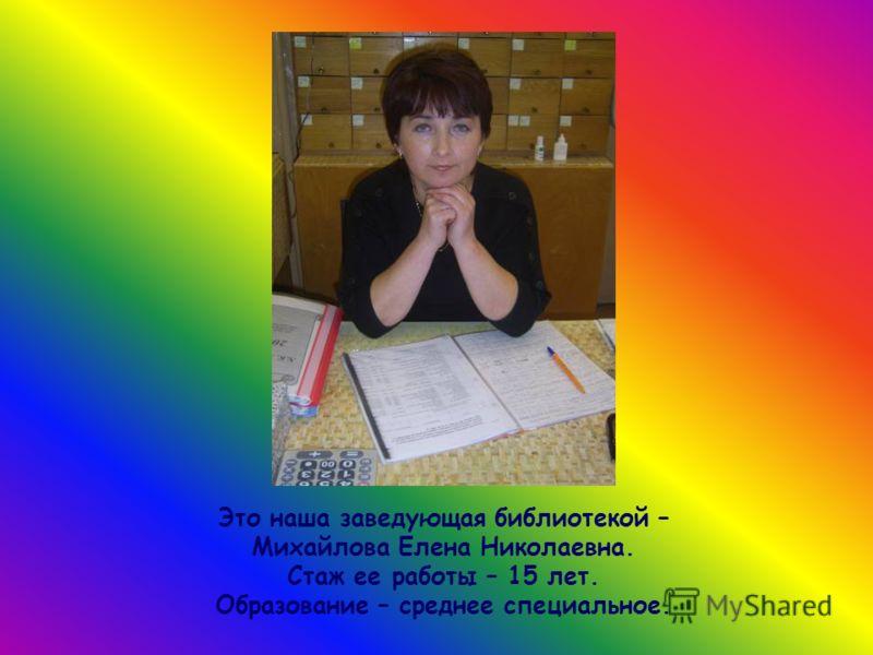 Это наша заведующая библиотекой – Михайлова Елена Николаевна. Стаж ее работы – 15 лет. Образование – среднее специальное.
