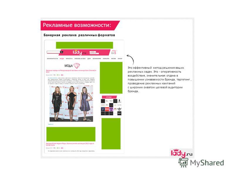 Рекламные возможности: Банерная реклама различных форматов Это эффективный метод решения ваших рекламных задач. Это - оперативность воздействия, значительная отдача в повышении узнаваемости бренда, таргетинг, проведение рекламных кампаний с широким о