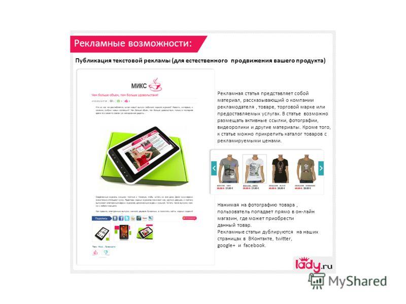 Рекламные возможности: Публикация текстовой рекламы (для естественного продвижения вашего продукта) Рекламная статья представляет собой материал, рассказывающий о компании рекламодателя, товаре, торговой марке или предоставляемых услугах. В статье во