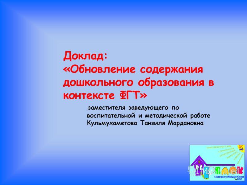Доклад: «Обновление содержания дошкольного образования в контексте ФГТ» заместителя заведующего по воспитательной и методической работе Кульмухаметова Танзиля Мардановна