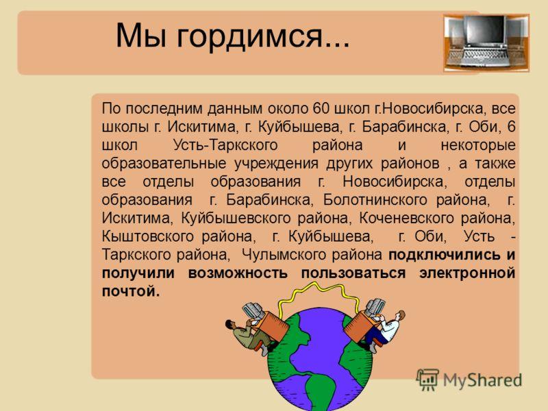 Мы гордимся... По последним данным около 60 школ г.Новосибирска, все школы г. Искитима, г. Куйбышева, г. Барабинска, г. Оби, 6 школ Усть-Таркского района и некоторые образовательные учреждения других районов, а также все отделы образования г. Новосиб