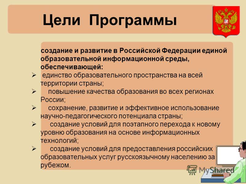 Цели Программы создание и развитие в Российской Федерации единой образовательной информационной среды, обеспечивающей: единство образовательного пространства на всей территории страны; повышение качества образования во всех регионах России; сохранени