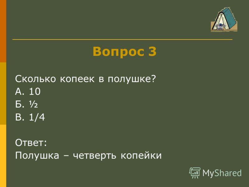 Вопрос 3 Сколько копеек в полушке? А. 10 Б. ½ В. 1/4 Ответ: Полушка – четверть копейки