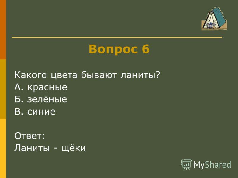 Вопрос 6 Какого цвета бывают ланиты? А. красные Б. зелёные В. синие Ответ: Ланиты - щёки